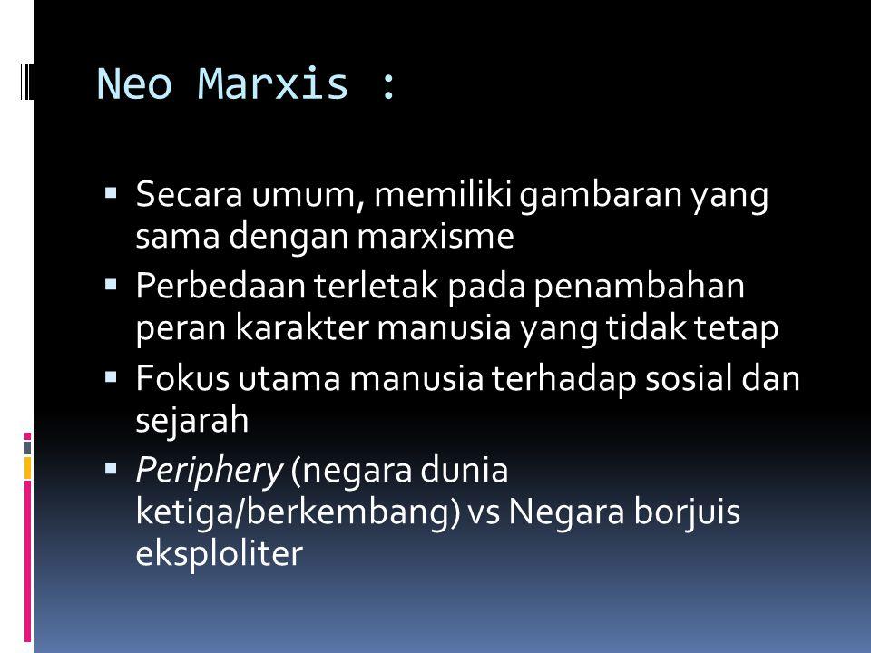 Neo Marxis :  Secara umum, memiliki gambaran yang sama dengan marxisme  Perbedaan terletak pada penambahan peran karakter manusia yang tidak tetap 