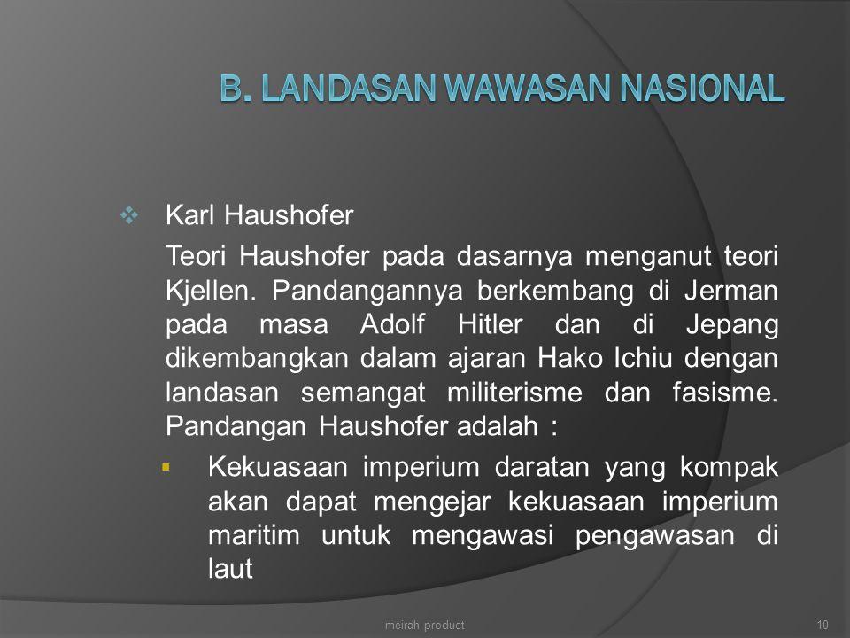  Karl Haushofer Teori Haushofer pada dasarnya menganut teori Kjellen. Pandangannya berkembang di Jerman pada masa Adolf Hitler dan di Jepang dikemban