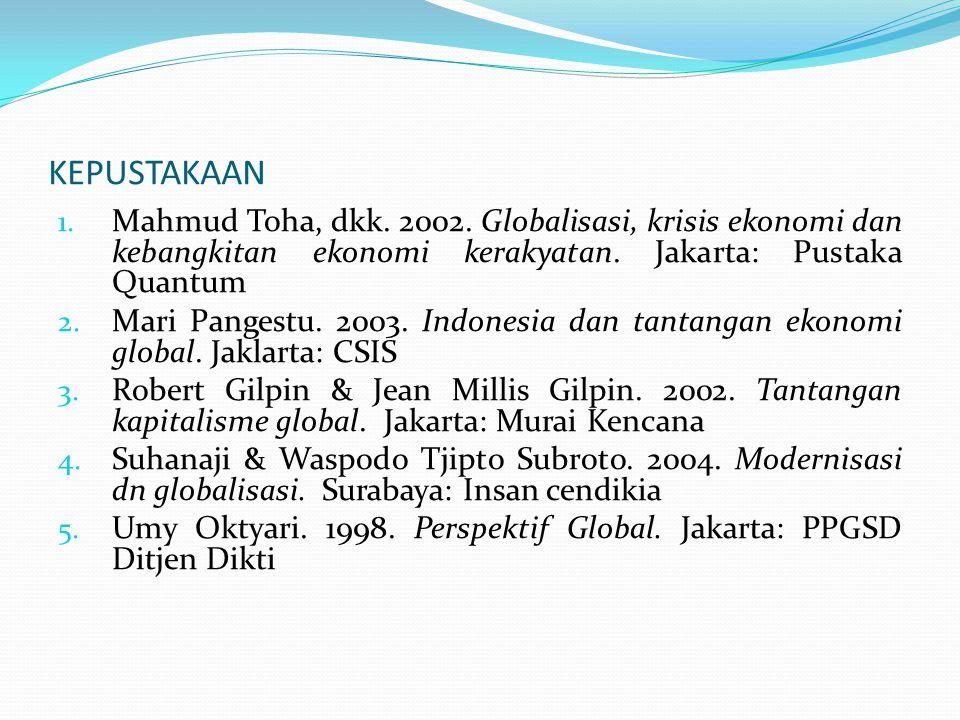 KEPUSTAKAAN 1. Mahmud Toha, dkk. 2002. Globalisasi, krisis ekonomi dan kebangkitan ekonomi kerakyatan. Jakarta: Pustaka Quantum 2. Mari Pangestu. 2003
