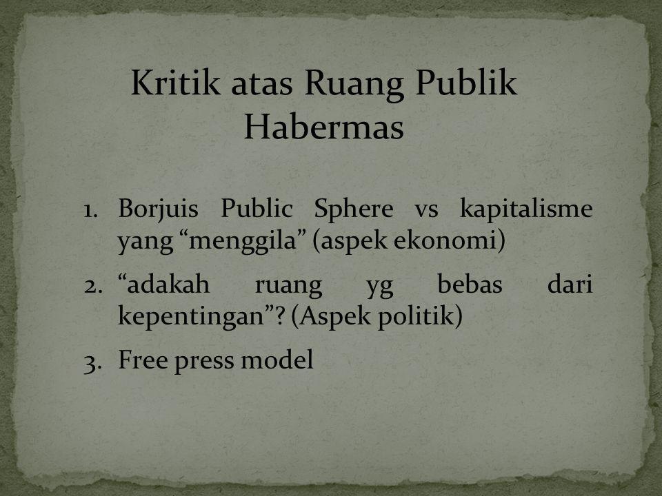 """Kritik atas Ruang Publik Habermas 1.Borjuis Public Sphere vs kapitalisme yang """"menggila"""" (aspek ekonomi) 2.""""adakah ruang yg bebas dari kepentingan""""? ("""
