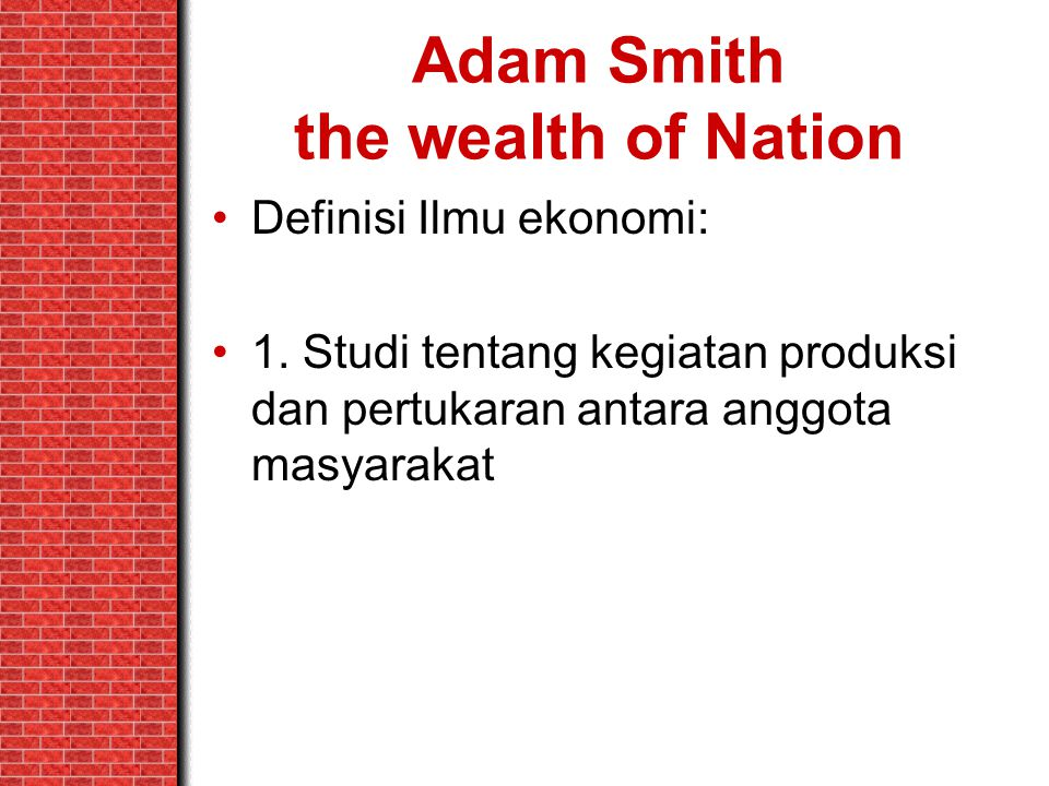 Adam Smith the wealth of Nation Definisi Ilmu ekonomi: 1. Studi tentang kegiatan produksi dan pertukaran antara anggota masyarakat