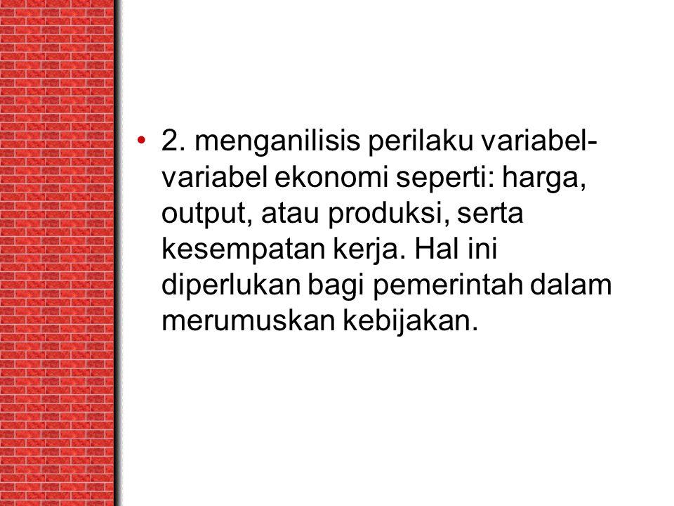 2. menganilisis perilaku variabel- variabel ekonomi seperti: harga, output, atau produksi, serta kesempatan kerja. Hal ini diperlukan bagi pemerintah
