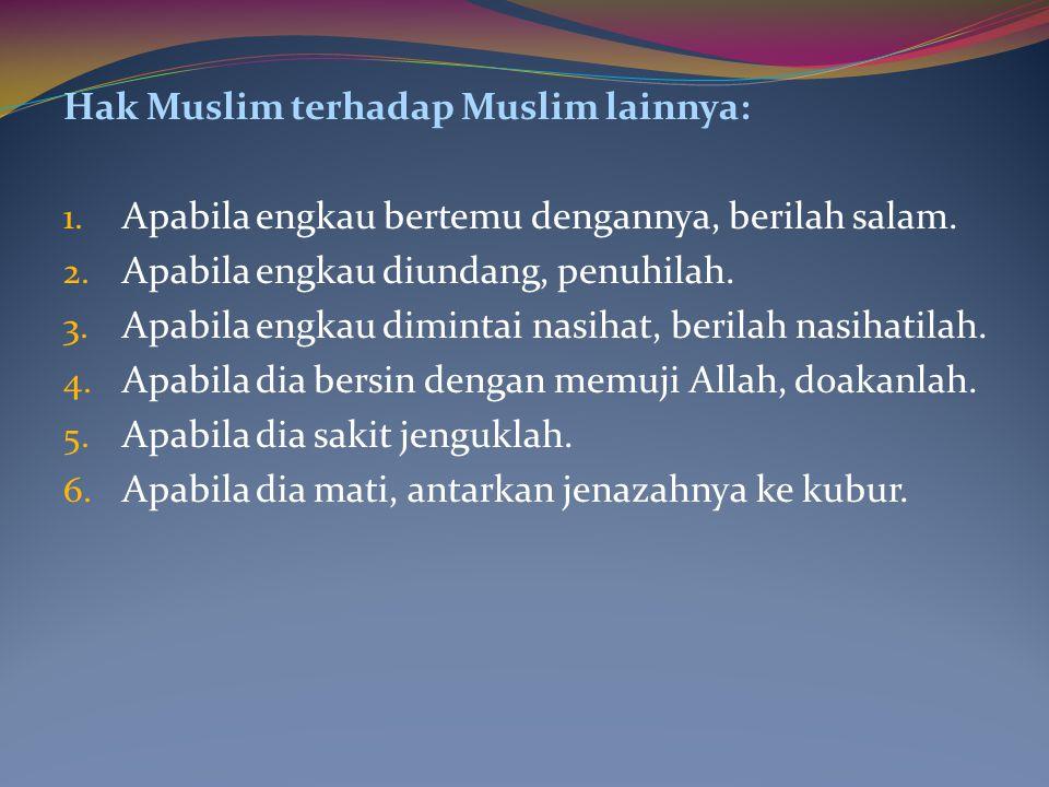 Hak Muslim terhadap Muslim lainnya: 1. Apabila engkau bertemu dengannya, berilah salam. 2. Apabila engkau diundang, penuhilah. 3. Apabila engkau dimin