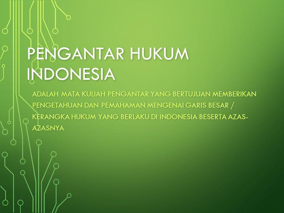 PENGANTAR HUKUM INDONESIA ADALAH MATA KULIAH PENGANTAR YANG BERTUJUAN MEMBERIKAN PENGETAHUAN DAN PEMAHAMAN MENGENAI GARIS BESAR / KERANGKA HUKUM YANG