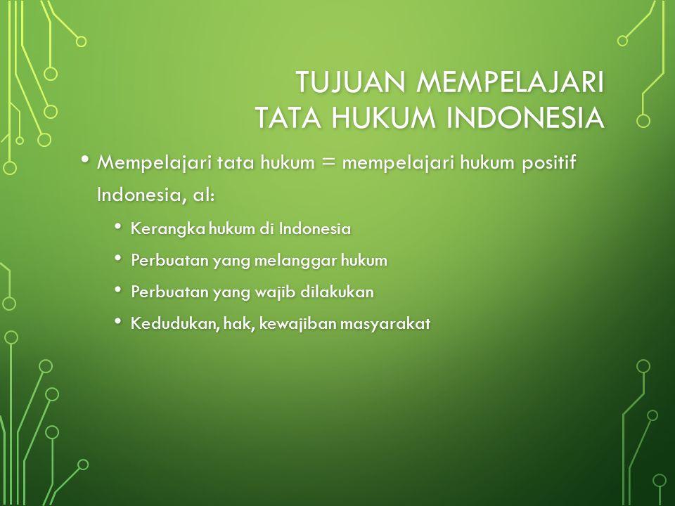 TUJUAN MEMPELAJARI TATA HUKUM INDONESIA Mempelajari tata hukum = mempelajari hukum positif Indonesia, al: Mempelajari tata hukum = mempelajari hukum p