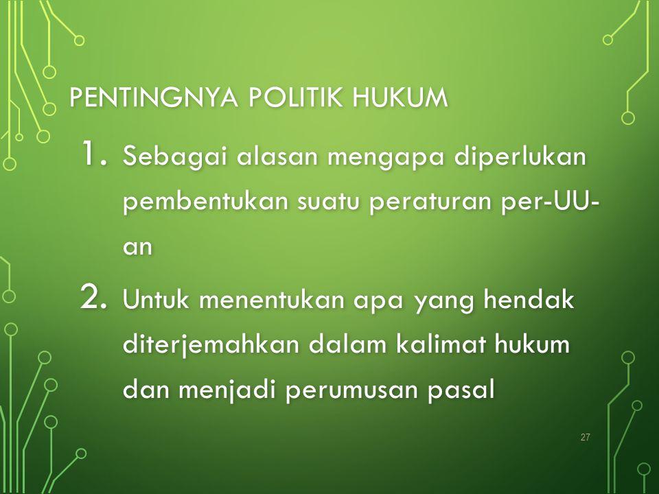 PENTINGNYA POLITIK HUKUM 1. Sebagai alasan mengapa diperlukan pembentukan suatu peraturan per-UU- an 2. Untuk menentukan apa yang hendak diterjemahkan