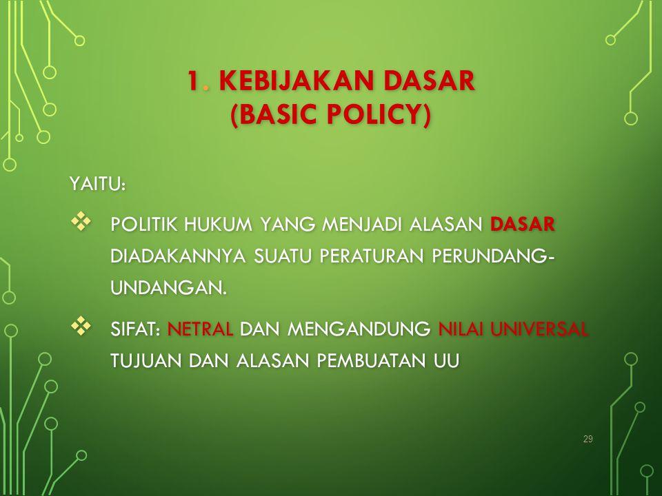 1. KEBIJAKAN DASAR (BASIC POLICY) YAITU:  POLITIK HUKUM YANG MENJADI ALASAN DASAR DIADAKANNYA SUATU PERATURAN PERUNDANG- UNDANGAN.  SIFAT: NETRAL DA