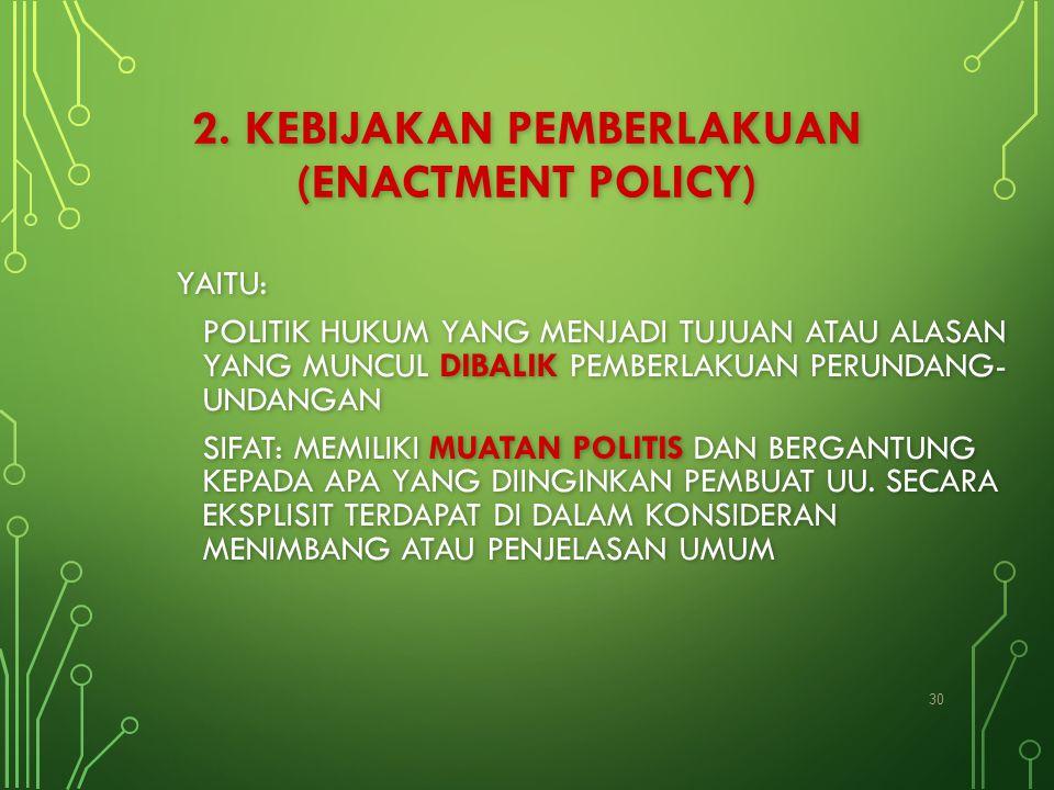 2. KEBIJAKAN PEMBERLAKUAN (ENACTMENT POLICY) YAITU: POLITIK HUKUM YANG MENJADI TUJUAN ATAU ALASAN YANG MUNCUL DIBALIK PEMBERLAKUAN PERUNDANG- UNDANGAN