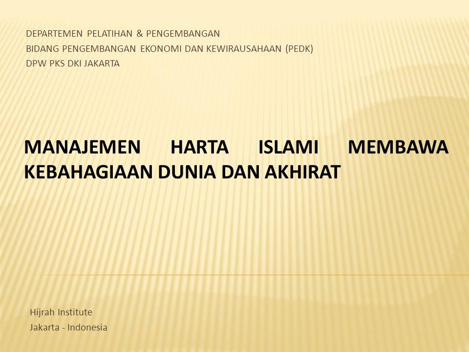 MANAJEMEN HARTA ISLAMI MEMBAWA KEBAHAGIAAN DUNIA DAN AKHIRAT DEPARTEMEN PELATIHAN & PENGEMBANGAN BIDANG PENGEMBANGAN EKONOMI DAN KEWIRAUSAHAAN (PEDK) DPW PKS DKI JAKARTA Hijrah Institute Jakarta - Indonesia