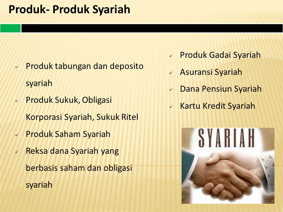 Produk- Produk Syariah Produk tabungan dan deposito syariah Produk Sukuk, Obligasi Korporasi Syariah, Sukuk Ritel Produk Saham Syariah Reksa dana Syariah yang berbasis saham dan obligasi syariah Produk Gadai Syariah Asuransi Syariah Dana Pensiun Syariah Kartu Kredit Syariah