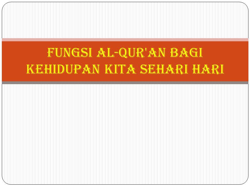 Fungsi Al-qur'an bagi kehidupan kita sehari hari