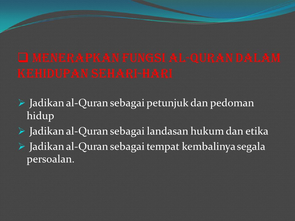  MENERAPKAN FUNGSI AL-QURAN DALAM KEHIDUPAN SEHARI-HARI  Jadikan al-Quran sebagai petunjuk dan pedoman hidup  Jadikan al-Quran sebagai landasan huk