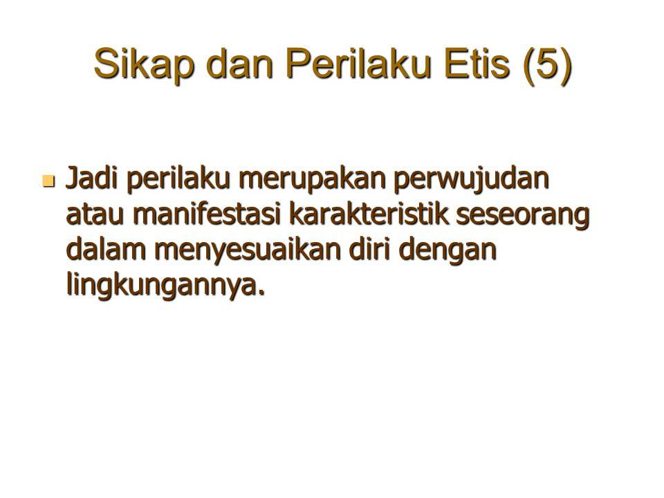 Sikap dan Perilaku Etis (5) Jadi perilaku merupakan perwujudan atau manifestasi karakteristik seseorang dalam menyesuaikan diri dengan lingkungannya.
