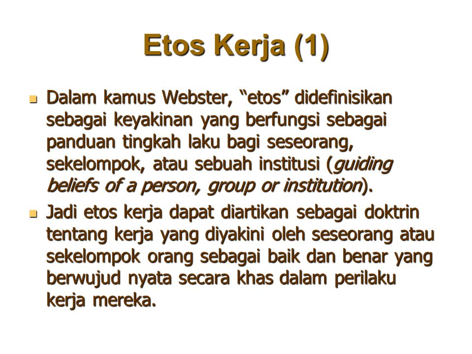 """Etos Kerja (1) Dalam kamus Webster, """"etos"""" didefinisikan sebagai keyakinan yang berfungsi sebagai panduan tingkah laku bagi seseorang, sekelompok, ata"""