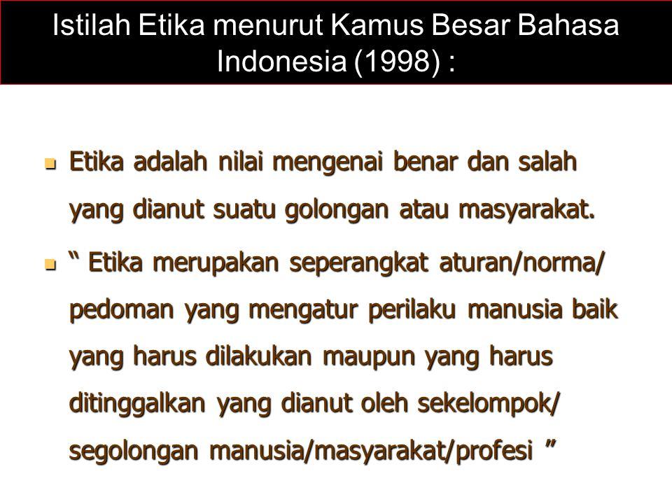 Istilah Etika menurut Kamus Besar Bahasa Indonesia (1998) : Etika adalah nilai mengenai benar dan salah yang dianut suatu golongan atau masyarakat. Et