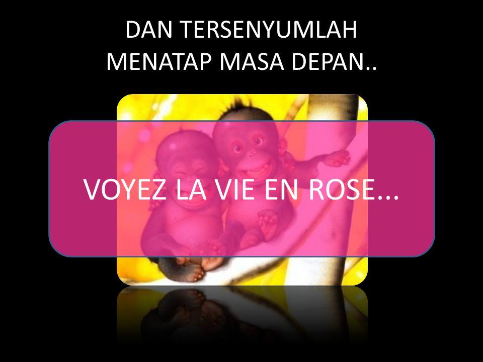 DAN TERSENYUMLAH MENATAP MASA DEPAN.. VOYEZ LA VIE EN ROSE...