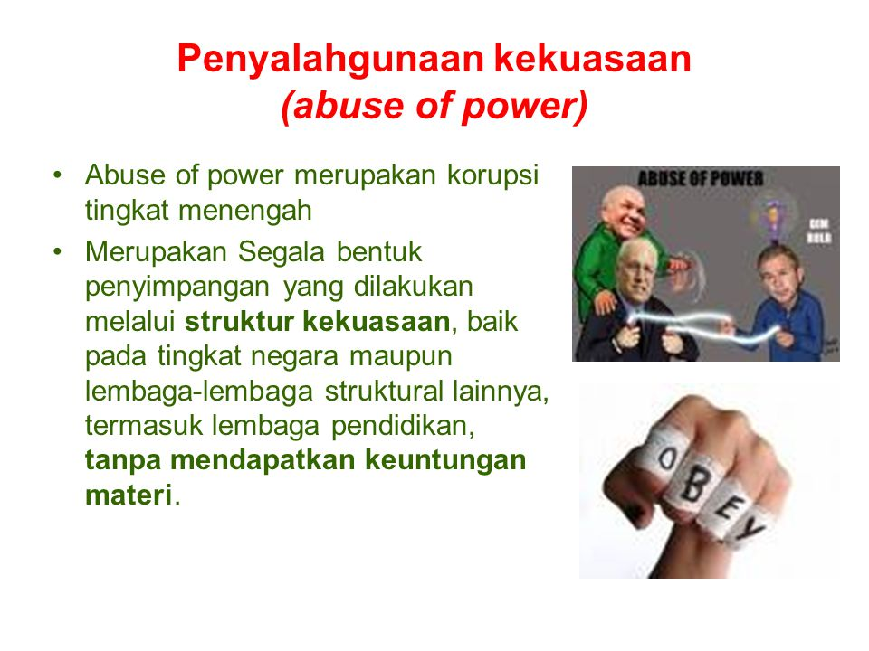 Penyalahgunaan kekuasaan (abuse of power) Abuse of power merupakan korupsi tingkat menengah Merupakan Segala bentuk penyimpangan yang dilakukan melalu