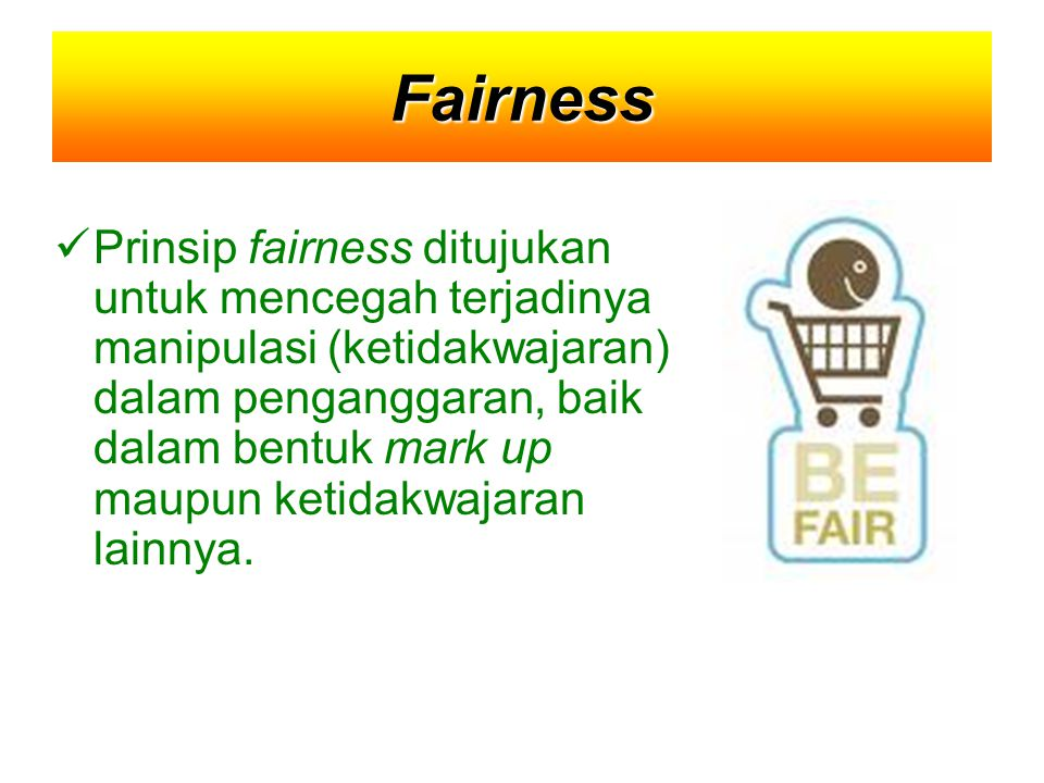 Fairness Prinsip fairness ditujukan untuk mencegah terjadinya manipulasi (ketidakwajaran) dalam penganggaran, baik dalam bentuk mark up maupun ketidakwajaran lainnya.