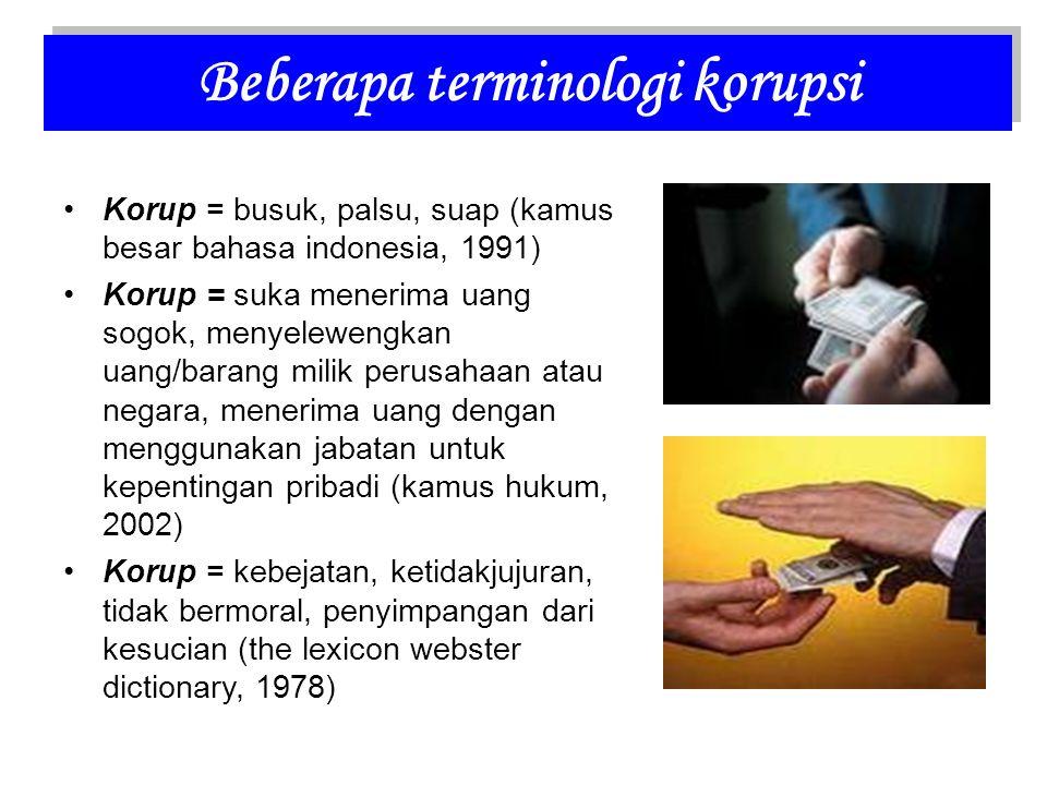 Korup = busuk, palsu, suap (kamus besar bahasa indonesia, 1991) Korup = suka menerima uang sogok, menyelewengkan uang/barang milik perusahaan atau negara, menerima uang dengan menggunakan jabatan untuk kepentingan pribadi (kamus hukum, 2002) Korup = kebejatan, ketidakjujuran, tidak bermoral, penyimpangan dari kesucian (the lexicon webster dictionary, 1978) Beberapa terminologi korupsi