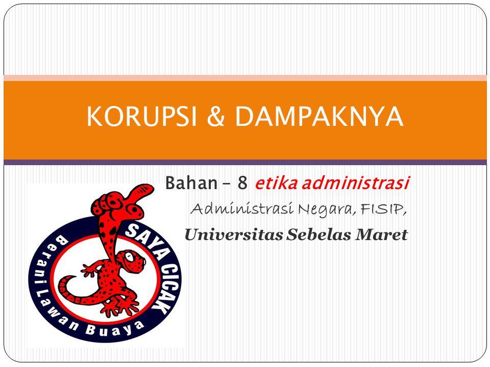 Bahan – 8 etika administrasi Administrasi Negara, FISIP, Universitas Sebelas Maret KORUPSI & DAMPAKNYA