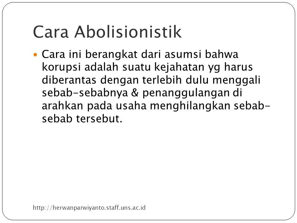 Cara Abolisionistik http://herwanparwiyanto.staff.uns.ac.id Cara ini berangkat dari asumsi bahwa korupsi adalah suatu kejahatan yg harus diberantas dengan terlebih dulu menggali sebab-sebabnya & penanggulangan di arahkan pada usaha menghilangkan sebab- sebab tersebut.