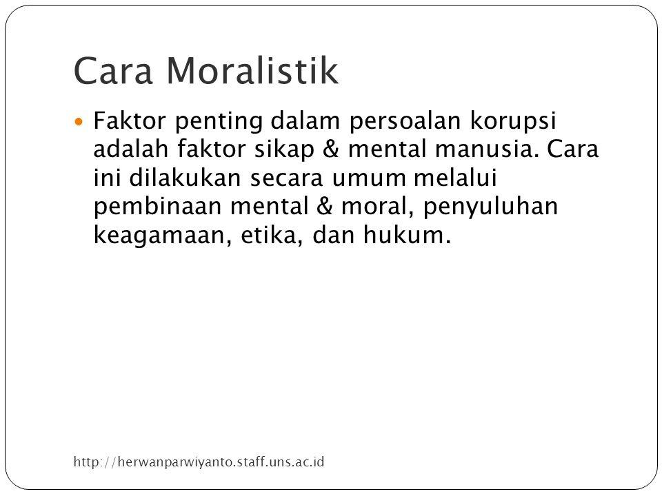 Cara Moralistik http://herwanparwiyanto.staff.uns.ac.id Faktor penting dalam persoalan korupsi adalah faktor sikap & mental manusia. Cara ini dilakuka