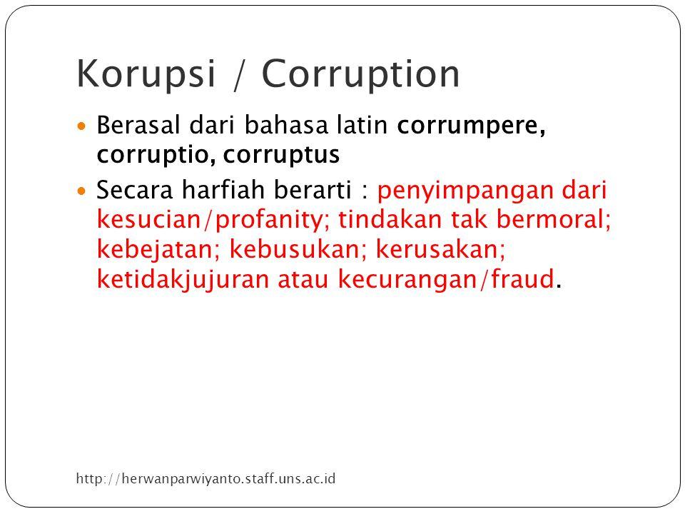 Korupsi / Corruption http://herwanparwiyanto.staff.uns.ac.id Berasal dari bahasa latin corrumpere, corruptio, corruptus Secara harfiah berarti : penyimpangan dari kesucian/profanity; tindakan tak bermoral; kebejatan; kebusukan; kerusakan; ketidakjujuran atau kecurangan/fraud.