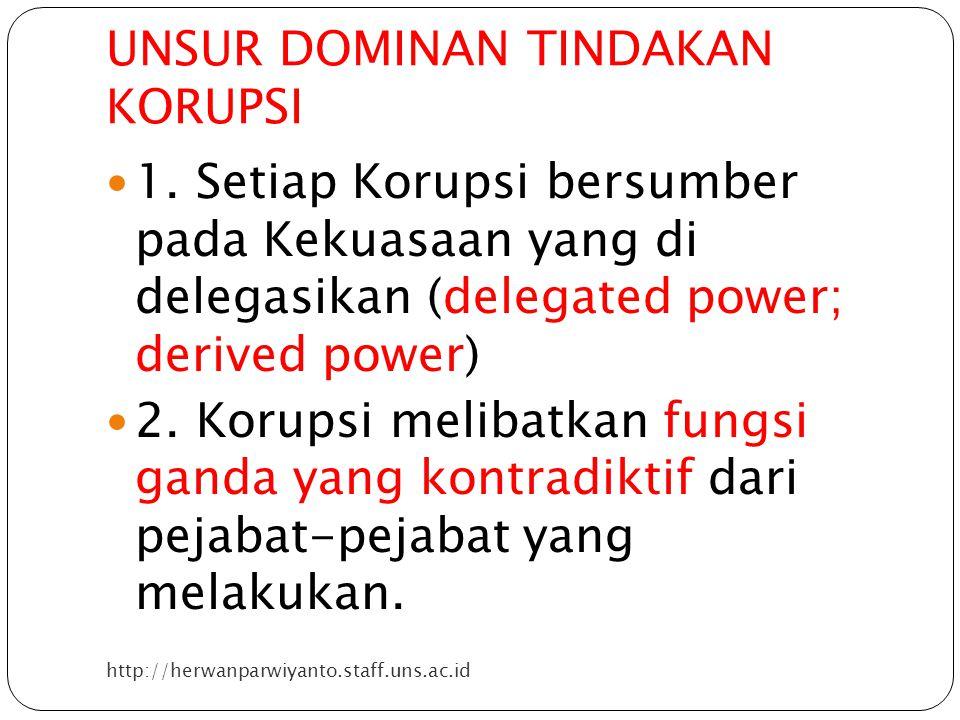 UNSUR DOMINAN TINDAKAN KORUPSI http://herwanparwiyanto.staff.uns.ac.id 1. Setiap Korupsi bersumber pada Kekuasaan yang di delegasikan (delegated power