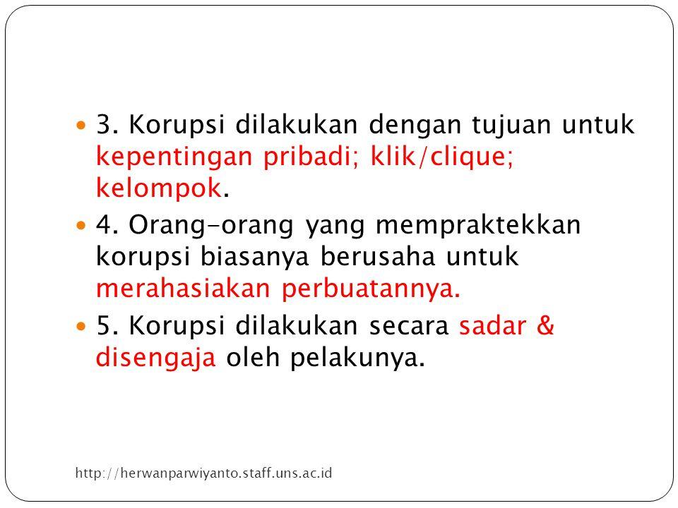 http://herwanparwiyanto.staff.uns.ac.id 3. Korupsi dilakukan dengan tujuan untuk kepentingan pribadi; klik/clique; kelompok. 4. Orang-orang yang mempr