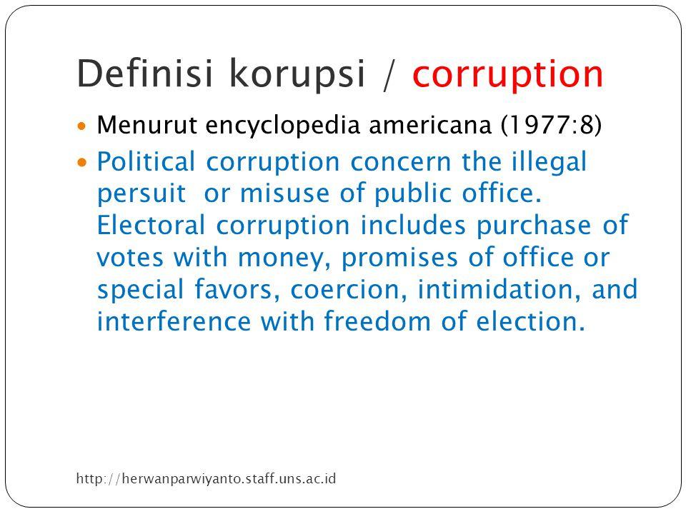 Definisi korupsi / corruption http://herwanparwiyanto.staff.uns.ac.id Menurut encyclopedia americana (1977:8) Political corruption concern the illegal persuit or misuse of public office.
