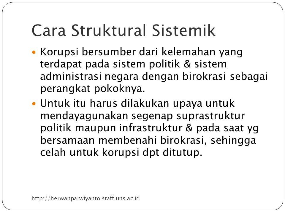 Cara Struktural Sistemik http://herwanparwiyanto.staff.uns.ac.id Korupsi bersumber dari kelemahan yang terdapat pada sistem politik & sistem administrasi negara dengan birokrasi sebagai perangkat pokoknya.
