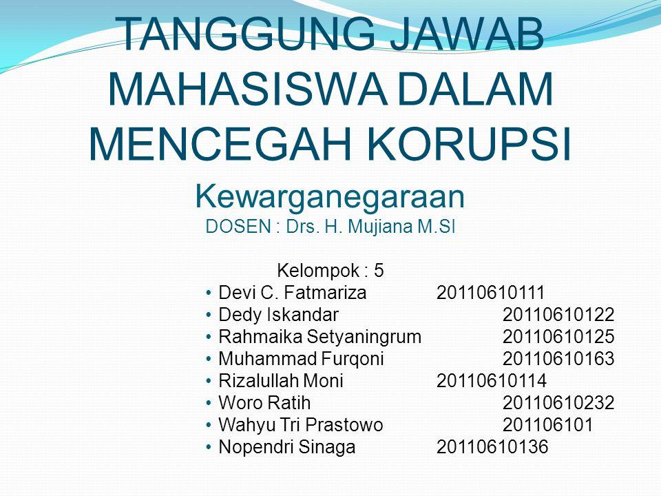 TANGGUNG JAWAB MAHASISWA DALAM MENCEGAH KORUPSI Kewarganegaraan DOSEN : Drs. H. Mujiana M.SI Kelompok : 5 Devi C. Fatmariza20110610111 Dedy Iskandar20