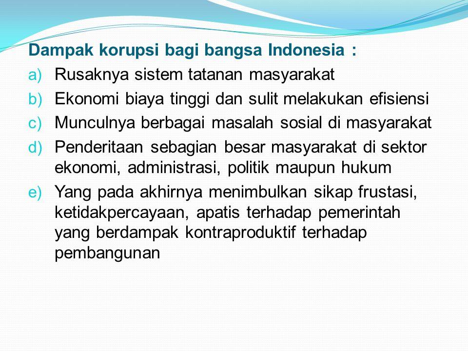 Dampak korupsi bagi bangsa Indonesia : a) Rusaknya sistem tatanan masyarakat b) Ekonomi biaya tinggi dan sulit melakukan efisiensi c) Munculnya berbag