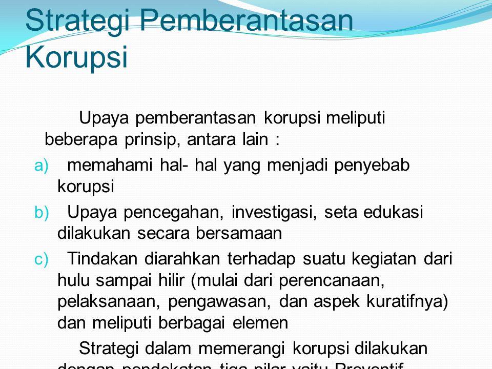 Strategi Pemberantasan Korupsi Upaya pemberantasan korupsi meliputi beberapa prinsip, antara lain : a) memahami hal- hal yang menjadi penyebab korupsi