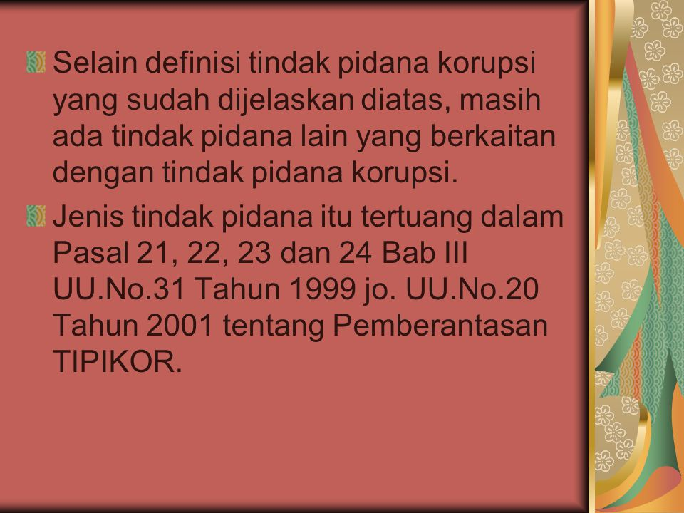 Jenis tindak piadna lain yang berkaitan dengan tindak pidana korupsi terdiri atas : 1.Merintangi proses pemeriksaan perkara korupsi (Pasal 21) 2.Tidak memberi keterangan atau memberi keterangan yang tidak benar (Pasal 22 jo.
