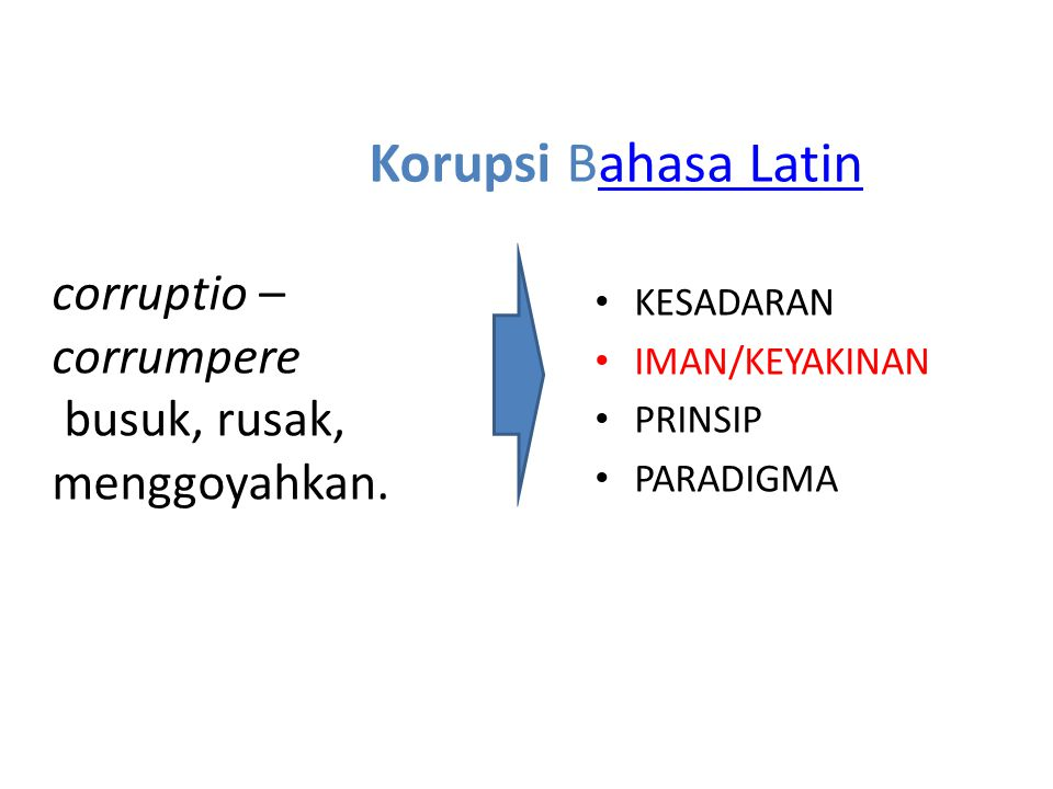 Korupsi Bahasa Latinahasa Latin corruptio – corrumpere busuk, rusak, menggoyahkan. KESADARAN IMAN/KEYAKINAN PRINSIP PARADIGMA
