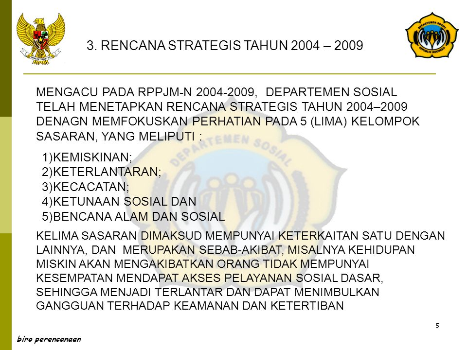 5 MENGACU PADA RPPJM-N 2004-2009, DEPARTEMEN SOSIAL TELAH MENETAPKAN RENCANA STRATEGIS TAHUN 2004–2009 DENAGN MEMFOKUSKAN PERHATIAN PADA 5 (LIMA) KELO