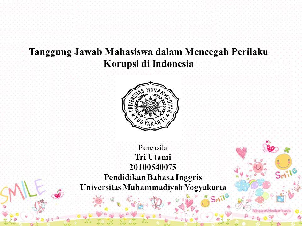 Tanggung Jawab Mahasiswa dalam Mencegah Perilaku Korupsi di Indonesia Pancasila Tri Utami 20100540075 Pendidikan Bahasa Inggris Universitas Muhammadiyah Yogyakarta