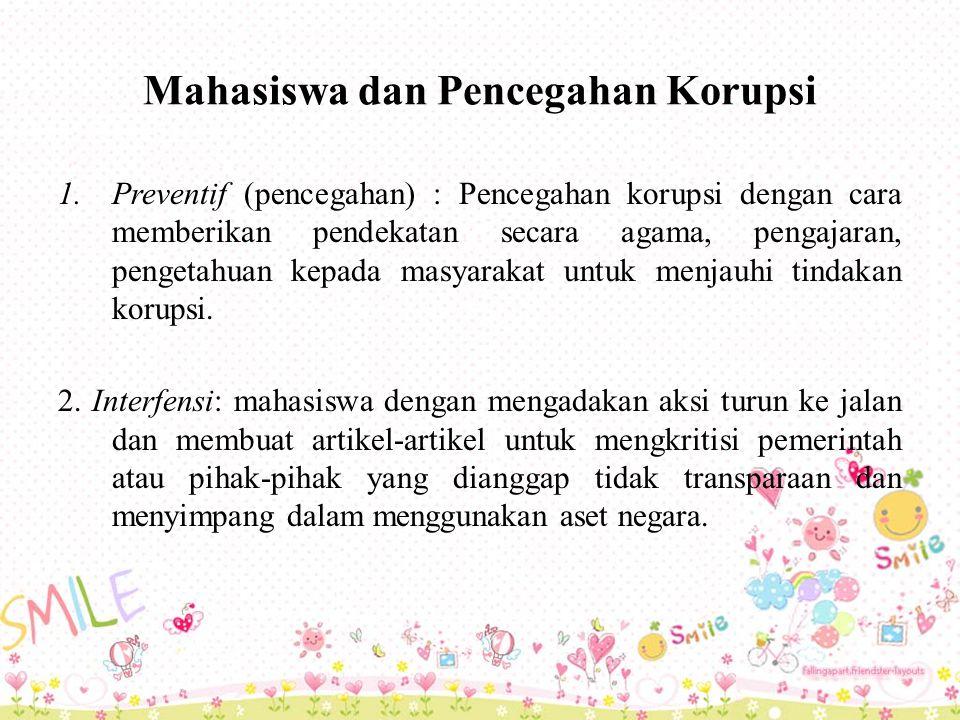 Mahasiswa dan Pencegahan Korupsi 1.Preventif (pencegahan) : Pencegahan korupsi dengan cara memberikan pendekatan secara agama, pengajaran, pengetahuan kepada masyarakat untuk menjauhi tindakan korupsi.