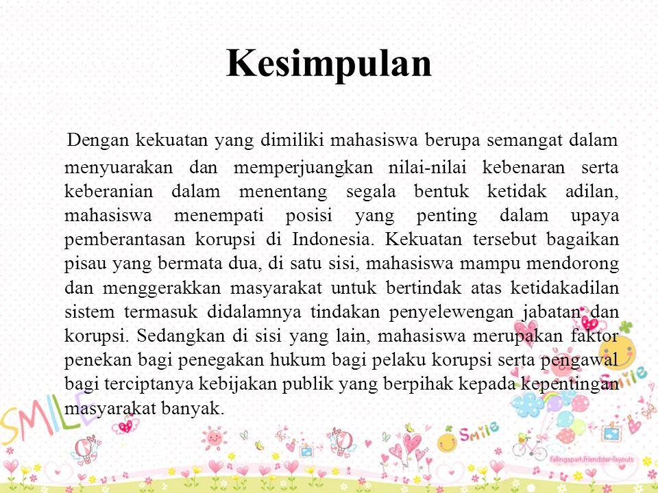 Kesimpulan Dengan kekuatan yang dimiliki mahasiswa berupa semangat dalam menyuarakan dan memperjuangkan nilai-nilai kebenaran serta keberanian dalam menentang segala bentuk ketidak adilan, mahasiswa menempati posisi yang penting dalam upaya pemberantasan korupsi di Indonesia.