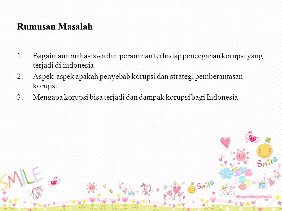 Rumusan Masalah 1.Bagaimana mahasiswa dan perananan terhadap pencegahan korupsi yang terjadi di indonesia 2.Aspek-aspek apakah penyebab korupsi dan strategi pemberantasan korupsi 3.Mengapa korupsi bisa terjadi dan dampak korupsi bagi Indonesia