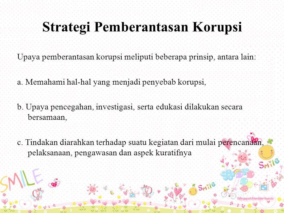 Strategi Pemberantasan Korupsi Upaya pemberantasan korupsi meliputi beberapa prinsip, antara lain: a.