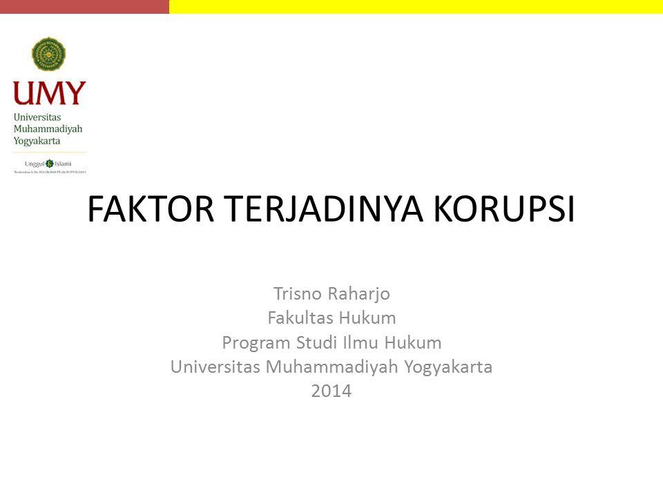 FAKTOR TERJADINYA KORUPSI Trisno Raharjo Fakultas Hukum Program Studi Ilmu Hukum Universitas Muhammadiyah Yogyakarta 2014