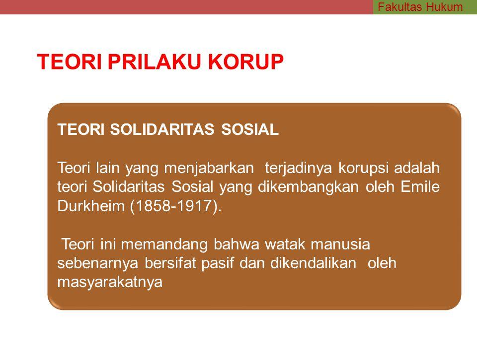 Fakultas Hukum TEORI PRILAKU KORUP TEORI SOLIDARITAS SOSIAL Teori lain yang menjabarkan terjadinya korupsi adalah teori Solidaritas Sosial yang dikembangkan oleh Emile Durkheim (1858-1917).