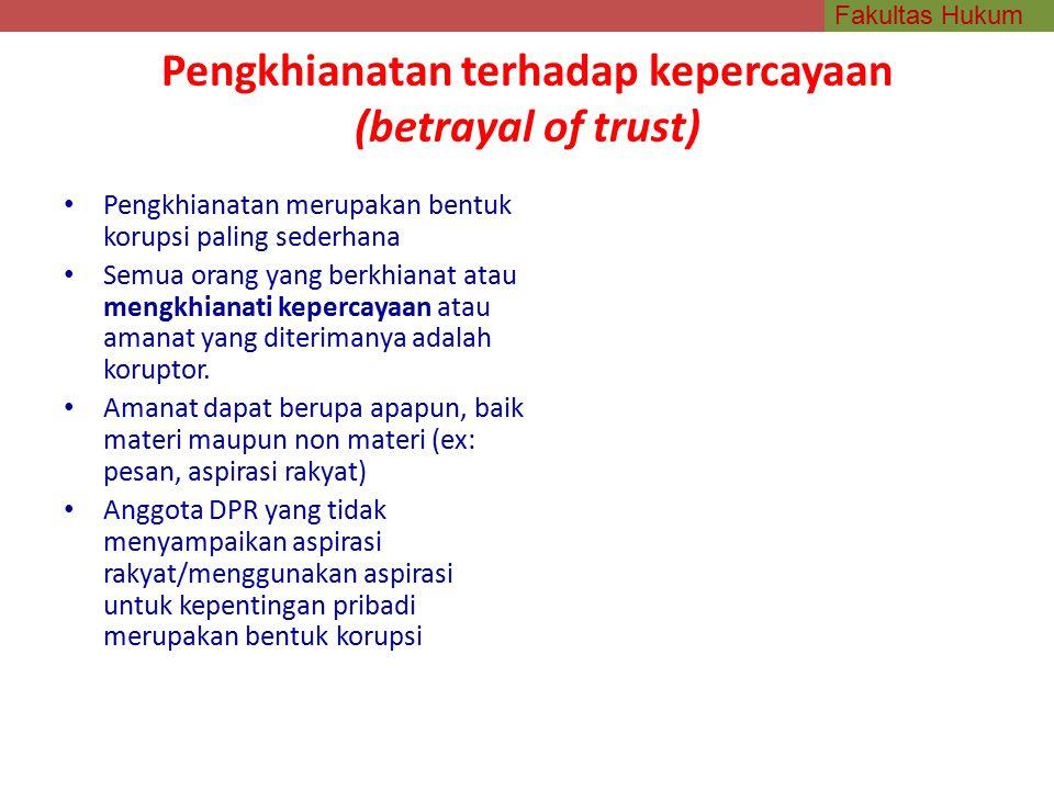 Fakultas Hukum Pengkhianatan terhadap kepercayaan (betrayal of trust) Pengkhianatan merupakan bentuk korupsi paling sederhana Semua orang yang berkhianat atau mengkhianati kepercayaan atau amanat yang diterimanya adalah koruptor.