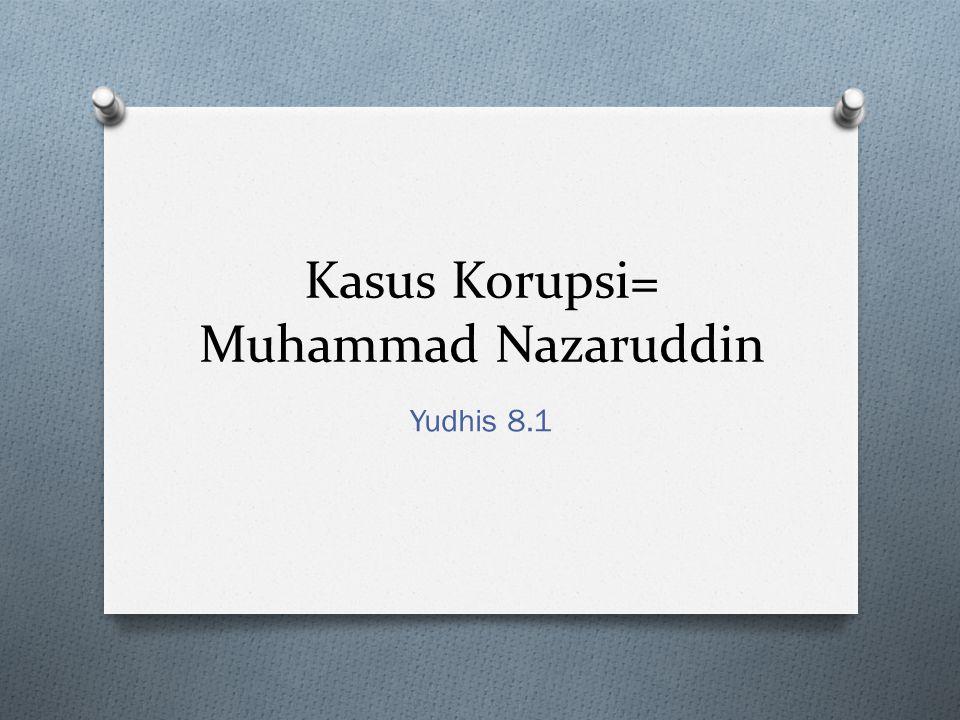 Kasus Korupsi= Muhammad Nazaruddin Yudhis 8.1