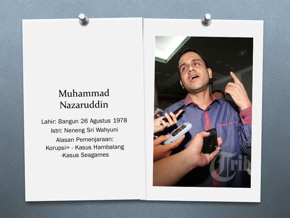Muhammad Nazaruddin Lahir: Bangun 26 Agustus 1978 Istri: Neneng Sri Wahyuni Alasan Pemenjaraan: Korupsi= - Kasus Hambalang -Kasus Seagames