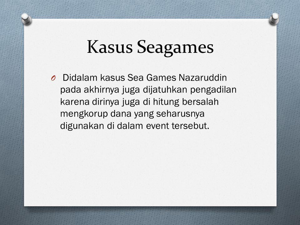 Kasus Seagames O Didalam kasus Sea Games Nazaruddin pada akhirnya juga dijatuhkan pengadilan karena dirinya juga di hitung bersalah mengkorup dana yan