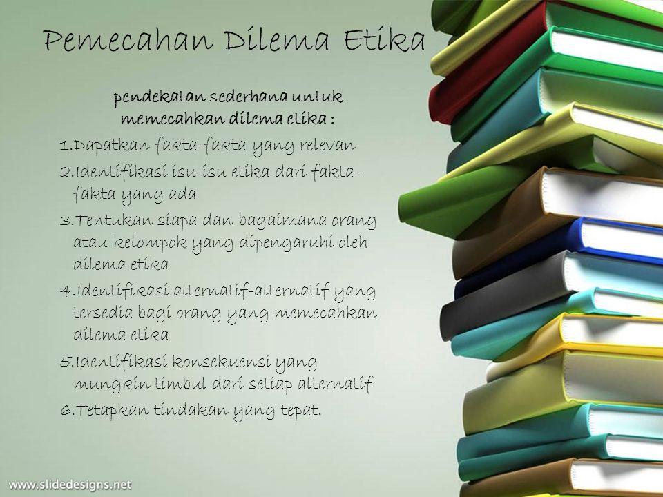 Pemecahan Dilema Etika pendekatan sederhana untuk memecahkan dilema etika : 1.Dapatkan fakta-fakta yang relevan 2.Identifikasi isu-isu etika dari fakt