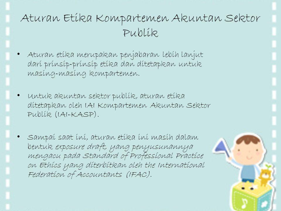 Aturan Etika Kompartemen Akuntan Sektor Publik Aturan etika merupakan penjabaran lebih lanjut dari prinsip-prinsip etika dan ditetapkan untuk masing-m